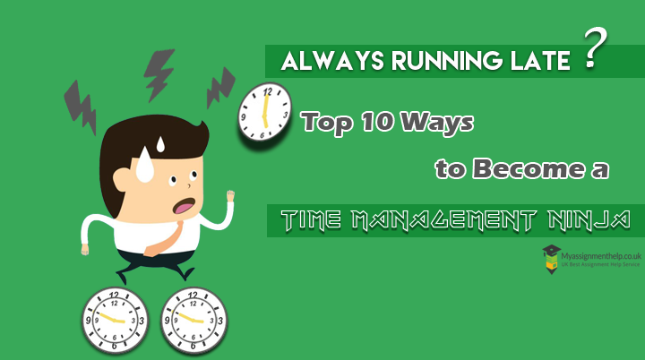 Always Running Late Top 10 Ways to Become a Time Management Ninja- myassignmenthelp.co.uk